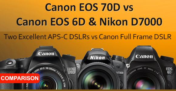 Canon EOS 70D vs Nikon D7000 vs Canon EOS 6D Comparison