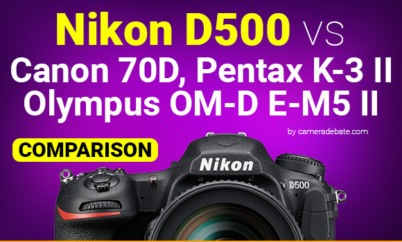 Nikon D500 vs 70D, K-3 II and e-M5 Mark II