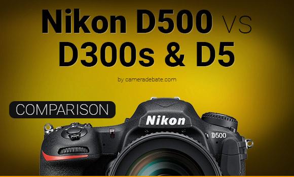 Nikon D500 camera vs D300s and D5