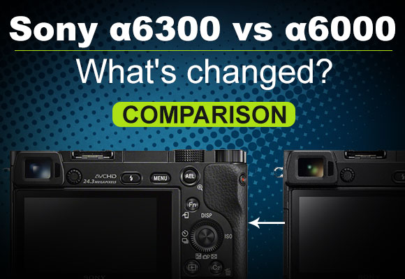 Sony a6300 vs a6000 side by side